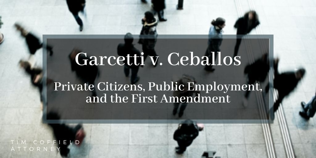 Garcetti v. Ceballos: Private Citizen Speech, Public Employment, and the First Amendment